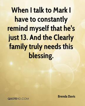 Brenda Davis - When I talk to Mark I have to constantly remind myself that he's just 13. And the Clearly family truly needs this blessing.