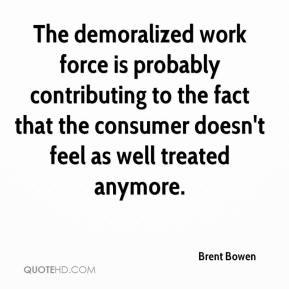 Brent Bowen - The demoralized work force is probably contributing to the fact that the consumer doesn't feel as well treated anymore.