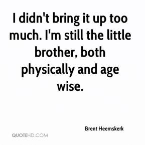 I didn't bring it up too much. I'm still the little brother, both physically and age wise.