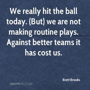 Brett Brooks - We really hit the ball today. (But) we are not making routine plays. Against better teams it has cost us.