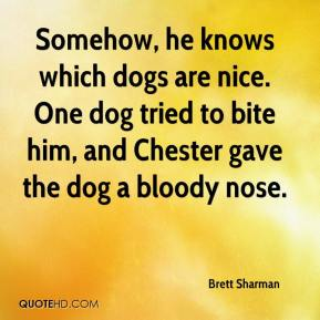 Brett Sharman - Somehow, he knows which dogs are nice. One dog tried to bite him, and Chester gave the dog a bloody nose.