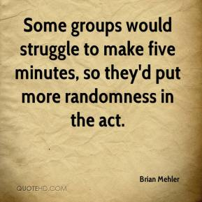 Brian Mehler - Some groups would struggle to make five minutes, so they'd put more randomness in the act.