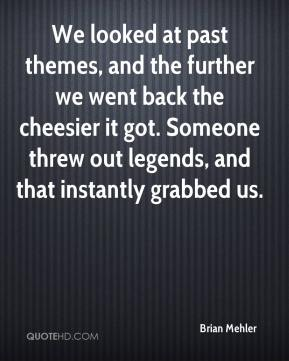 Brian Mehler - We looked at past themes, and the further we went back the cheesier it got. Someone threw out legends, and that instantly grabbed us.