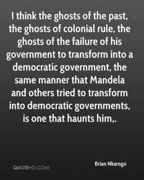 Brian Nkarogo - I think the ghosts of the past, the ghosts of colonial rule, the ghosts of the failure of his government to transform into a democratic government, the same manner that Mandela and others tried to transform into democratic governments, is one that haunts him.