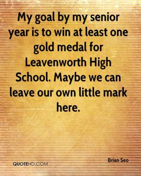 Brian Seo - My goal by my senior year is to win at least one gold medal for Leavenworth High School. Maybe we can leave our own little mark here.