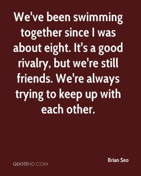 Brian Seo - We've been swimming together since I was about eight. It's a good rivalry, but we're still friends. We're always trying to keep up with each other.