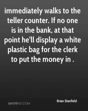 Brian Stanfield - immediately walks to the teller counter. If no one is in the bank, at that point he'll display a white plastic bag for the clerk to put the money in .