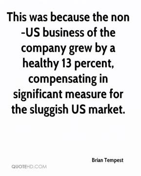 Brian Tempest - This was because the non-US business of the company grew by a healthy 13 percent, compensating in significant measure for the sluggish US market.
