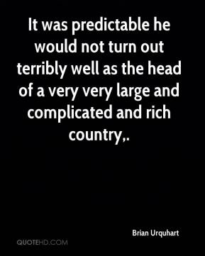 Brian Urquhart - It was predictable he would not turn out terribly well as the head of a very very large and complicated and rich country.