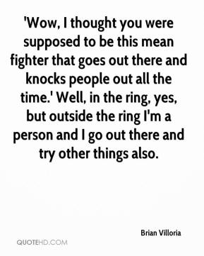 Brian Villoria - 'Wow, I thought you were supposed to be this mean fighter that goes out there and knocks people out all the time.' Well, in the ring, yes, but outside the ring I'm a person and I go out there and try other things also.