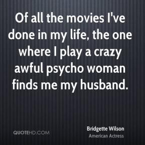 Bridgette Wilson - Of all the movies I've done in my life, the one where I play a crazy awful psycho woman finds me my husband.