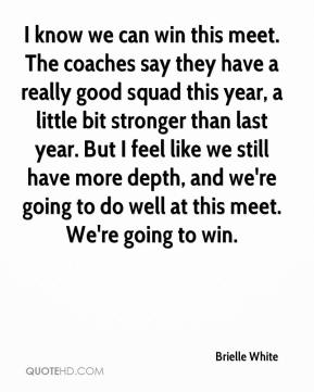 Brielle White - I know we can win this meet. The coaches say they have a really good squad this year, a little bit stronger than last year. But I feel like we still have more depth, and we're going to do well at this meet. We're going to win.