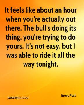 Bronc Platt - It feels like about an hour when you're actually out there. The bull's doing its thing, you're trying to do yours. It's not easy, but I was able to ride it all the way tonight.