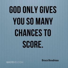 Bruce Boudreau - God only gives you so many chances to score.