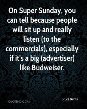 Bruce Burns - On Super Sunday, you can tell because people will sit up and really listen (to the commercials), especially if it's a big (advertiser) like Budweiser.