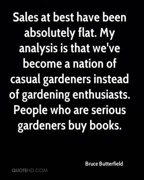 Bruce Butterfield - Sales at best have been absolutely flat. My analysis is that we've become a nation of casual gardeners instead of gardening enthusiasts. People who are serious gardeners buy books.