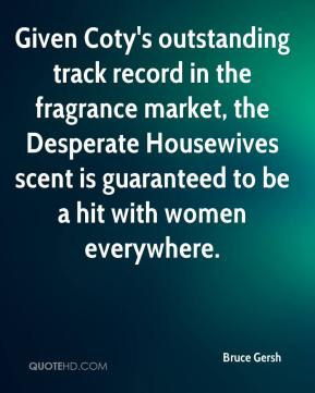 Bruce Gersh - Given Coty's outstanding track record in the fragrance market, the Desperate Housewives scent is guaranteed to be a hit with women everywhere.