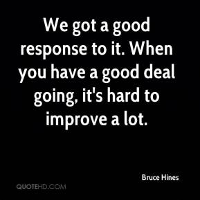 Bruce Hines - We got a good response to it. When you have a good deal going, it's hard to improve a lot.
