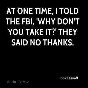 Bruce Kanoff - At one time, I told the FBI, 'Why don't you take it?' They said no thanks.