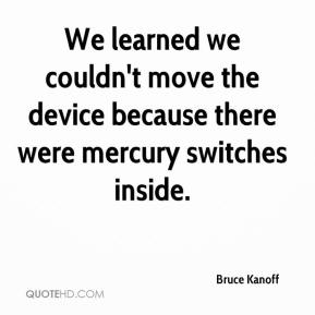 Bruce Kanoff - We learned we couldn't move the device because there were mercury switches inside.
