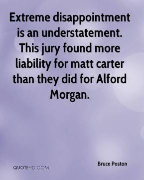 Bruce Poston - Extreme disappointment is an understatement. This jury found more liability for matt carter than they did for Alford Morgan.
