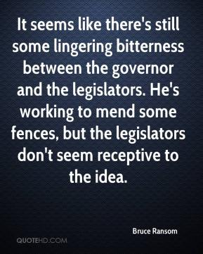 Bruce Ransom - It seems like there's still some lingering bitterness between the governor and the legislators. He's working to mend some fences, but the legislators don't seem receptive to the idea.