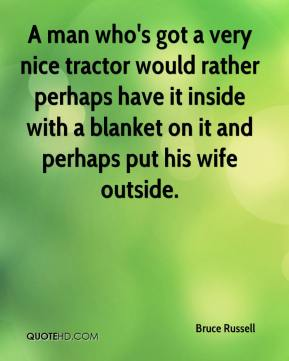Bruce Russell - A man who's got a very nice tractor would rather perhaps have it inside with a blanket on it and perhaps put his wife outside.