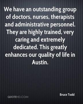 Bruce Todd - We have an outstanding group of doctors, nurses, therapists and administrative personnel. They are highly trained, very caring and extremely dedicated. This greatly enhances our quality of life in Austin.