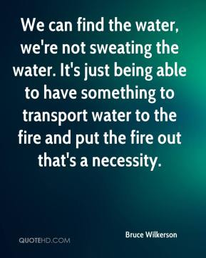 We can find the water, we're not sweating the water. It's just being able to have something to transport water to the fire and put the fire out that's a necessity.