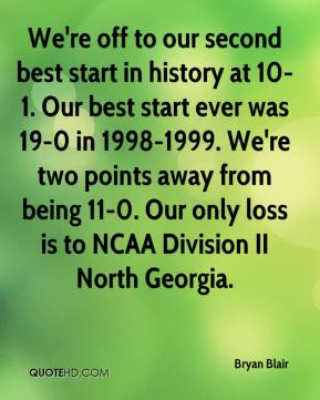 Bryan Blair - We're off to our second best start in history at 10-1. Our best start ever was 19-0 in 1998-1999. We're two points away from being 11-0. Our only loss is to NCAA Division II North Georgia.