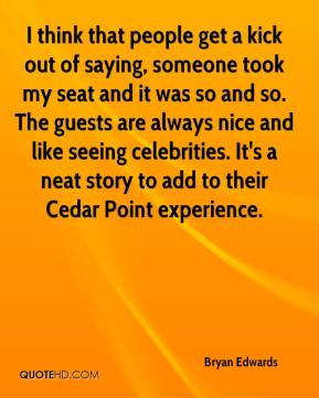 Bryan Edwards - I think that people get a kick out of saying, someone took my seat and it was so and so. The guests are always nice and like seeing celebrities. It's a neat story to add to their Cedar Point experience.