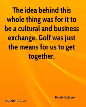 Buddy Guillory - The idea behind this whole thing was for it to be a cultural and business exchange. Golf was just the means for us to get together.