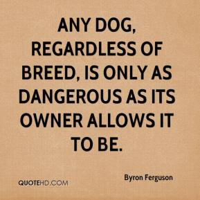 Byron Ferguson - Any dog, regardless of breed, is only as dangerous as its owner allows it to be.