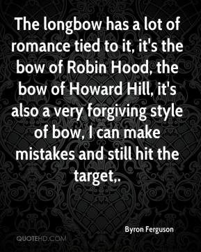 Byron Ferguson - The longbow has a lot of romance tied to it, it's the bow of Robin Hood, the bow of Howard Hill, it's also a very forgiving style of bow, I can make mistakes and still hit the target.