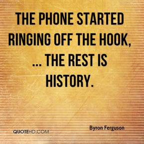 Byron Ferguson - The phone started ringing off the hook, ... The rest is history.