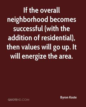 Byron Koste - If the overall neighborhood becomes successful (with the addition of residential), then values will go up. It will energize the area.