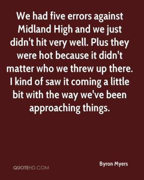 Byron Myers - We had five errors against Midland High and we just didn't hit very well. Plus they were hot because it didn't matter who we threw up there. I kind of saw it coming a little bit with the way we've been approaching things.