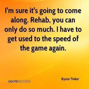 I'm sure it's going to come along. Rehab, you can only do so much. I have to get used to the speed of the game again.