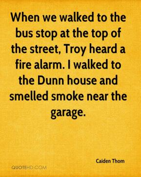 Caiden Thom - When we walked to the bus stop at the top of the street, Troy heard a fire alarm. I walked to the Dunn house and smelled smoke near the garage.