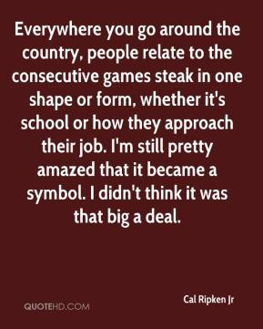 Cal Ripken Jr - Everywhere you go around the country, people relate to the consecutive games steak in one shape or form, whether it's school or how they approach their job. I'm still pretty amazed that it became a symbol. I didn't think it was that big a deal.