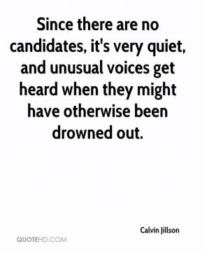 Calvin Jillson - Since there are no candidates, it's very quiet, and unusual voices get heard when they might have otherwise been drowned out.