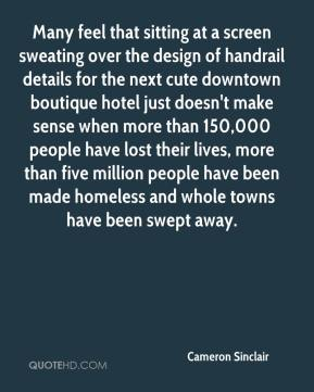 Cameron Sinclair - Many feel that sitting at a screen sweating over the design of handrail details for the next cute downtown boutique hotel just doesn't make sense when more than 150,000 people have lost their lives, more than five million people have been made homeless and whole towns have been swept away.