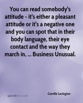 Camille Lavington - You can read somebody's attitude - it's either a pleasant attitude or it's a negative one and you can spot that in their body language, their eye contact and the way they march in, ... Business Unusual.