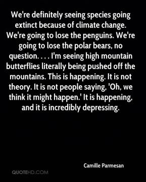 Camille Parmesan - We're definitely seeing species going extinct because of climate change. We're going to lose the penguins. We're going to lose the polar bears, no question. . . . I'm seeing high mountain butterflies literally being pushed off the mountains. This is happening. It is not theory. It is not people saying, 'Oh, we think it might happen.' It is happening, and it is incredibly depressing.