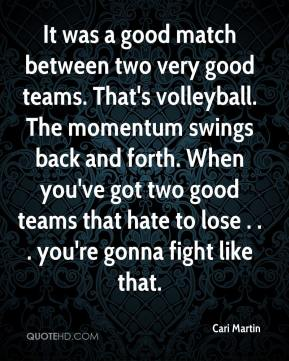 Cari Martin - It was a good match between two very good teams. That's volleyball. The momentum swings back and forth. When you've got two good teams that hate to lose . . . you're gonna fight like that.