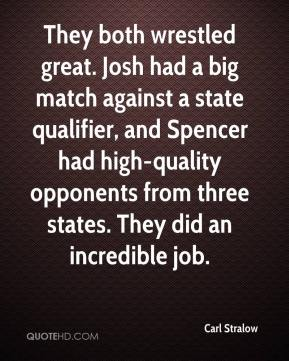 Carl Stralow - They both wrestled great. Josh had a big match against a state qualifier, and Spencer had high-quality opponents from three states. They did an incredible job.