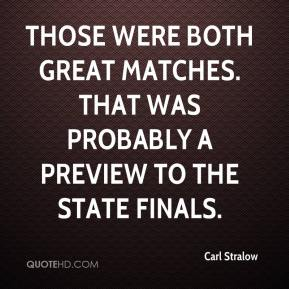 Carl Stralow - Those were both great matches. That was probably a preview to the state finals.