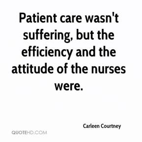 Carleen Courtney - Patient care wasn't suffering, but the efficiency and the attitude of the nurses were.