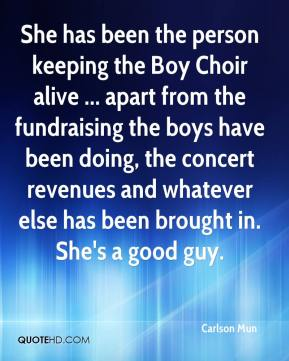Carlson Mun - She has been the person keeping the Boy Choir alive ... apart from the fundraising the boys have been doing, the concert revenues and whatever else has been brought in. She's a good guy.