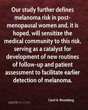 Carol A. Rosenberg - Our study further defines melanoma risk in post-menopausal women and, it is hoped, will sensitize the medical community to this risk, serving as a catalyst for development of new routines of follow-up and patient assessment to facilitate earlier detection of melanoma.